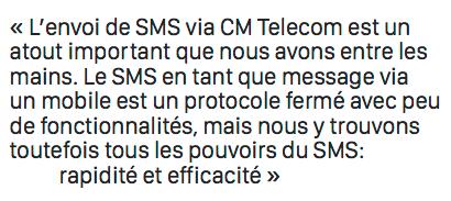 L'envoi de SMS via CM Telecom est un  atout important que nous avons entre les  mains. Le SMS en tant que message via  un mobile est un protocole fermé avec peu  de fonctionnalités, mais nous y trouvons  toutefois tous les pouvoirs du SMS: rapidité et efficacité