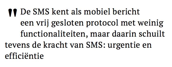 """De SMS kent als mobiel  bericht een vrij gesloten  protocol met weinig  functionaliteiten, maar daarin  schuilt tevens de kracht van  SMS: urgentie en efficiëntie."""""""